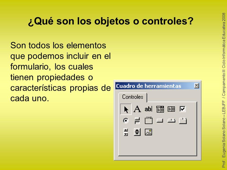 ¿Qué son los objetos o controles? Son todos los elementos que podemos incluir en el formulario, los cuales tienen propiedades o características propia