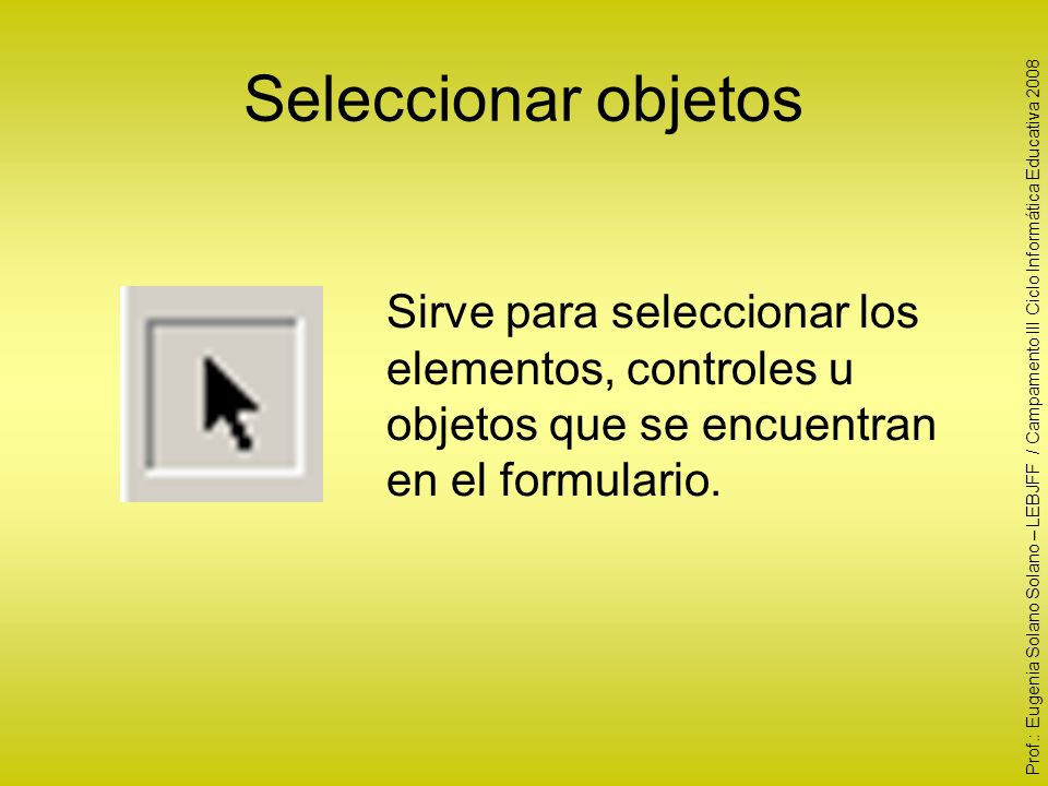 Seleccionar objetos Sirve para seleccionar los elementos, controles u objetos que se encuentran en el formulario. Prof.: Eugenia Solano Solano – LEBJF