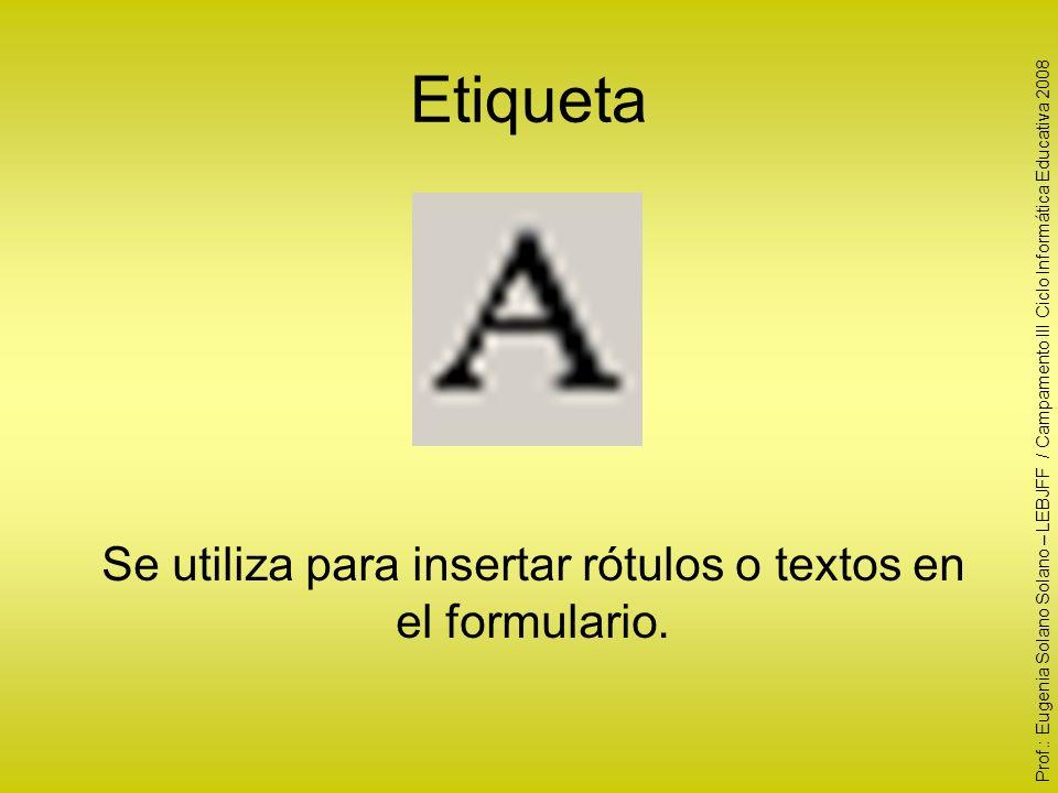 Etiqueta Se utiliza para insertar rótulos o textos en el formulario. Prof.: Eugenia Solano Solano – LEBJFF / Campamento III Ciclo Informática Educativ