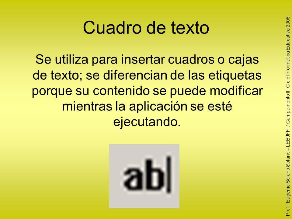 Cuadro de texto Se utiliza para insertar cuadros o cajas de texto; se diferencian de las etiquetas porque su contenido se puede modificar mientras la