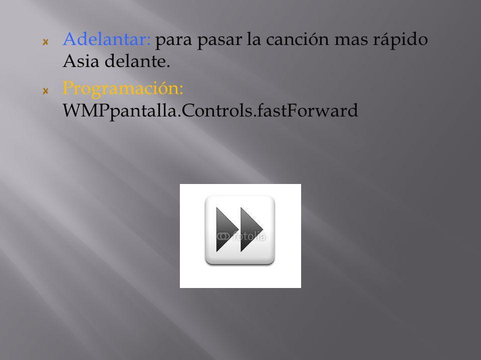 Adelantar: para pasar la canción mas rápido Asia delante. Programación: WMPpantalla.Controls.fastForward