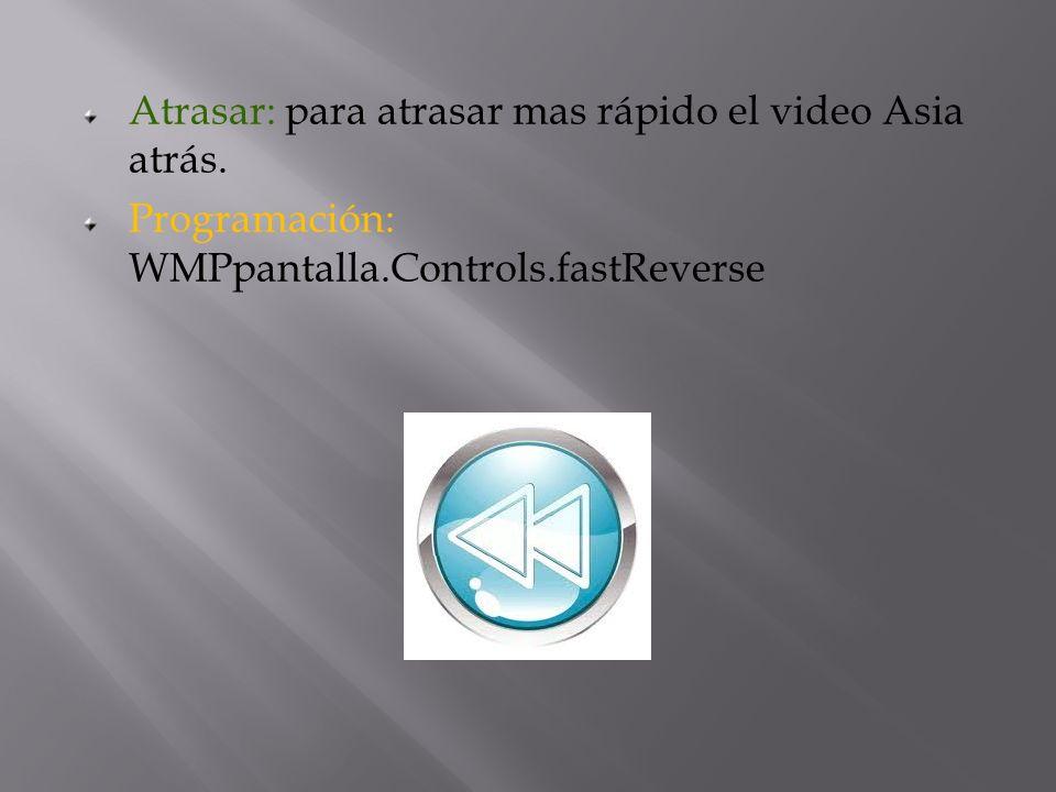 Atrasar: para atrasar mas rápido el video Asia atrás. Programación: WMPpantalla.Controls.fastReverse