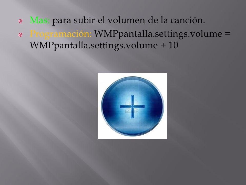 Mas: para subir el volumen de la canción. Programación: WMPpantalla.settings.volume = WMPpantalla.settings.volume + 10