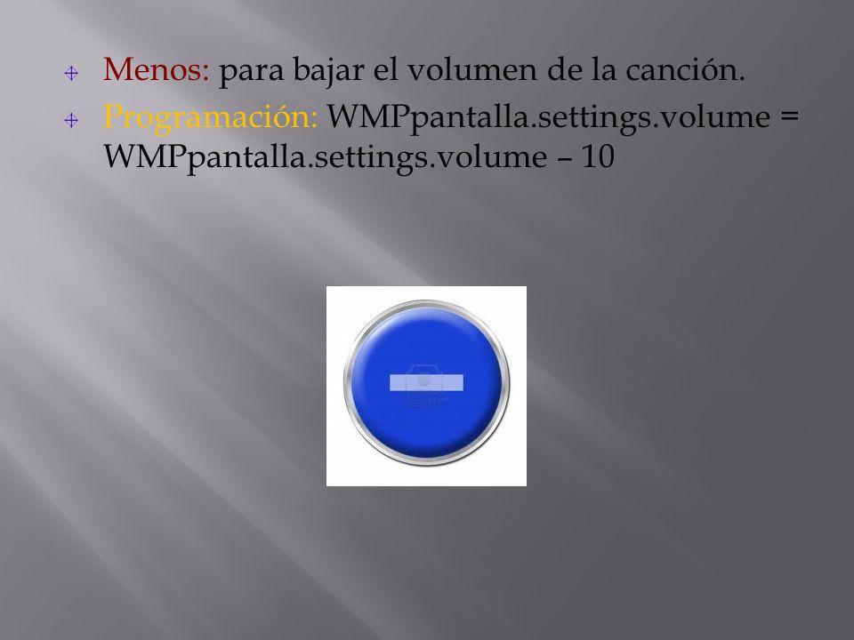 Menos: para bajar el volumen de la canción. Programación: WMPpantalla.settings.volume = WMPpantalla.settings.volume – 10