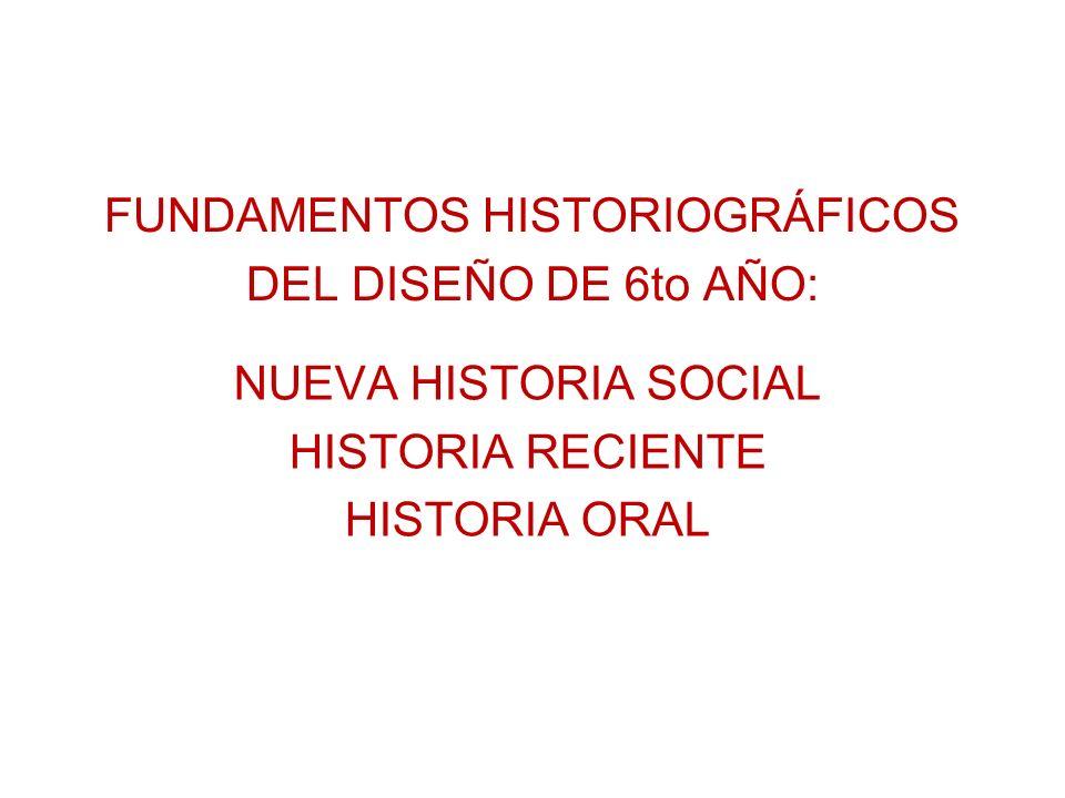 FUNDAMENTOS HISTORIOGRÁFICOS DEL DISEÑO DE 6to AÑO: NUEVA HISTORIA SOCIAL HISTORIA RECIENTE HISTORIA ORAL