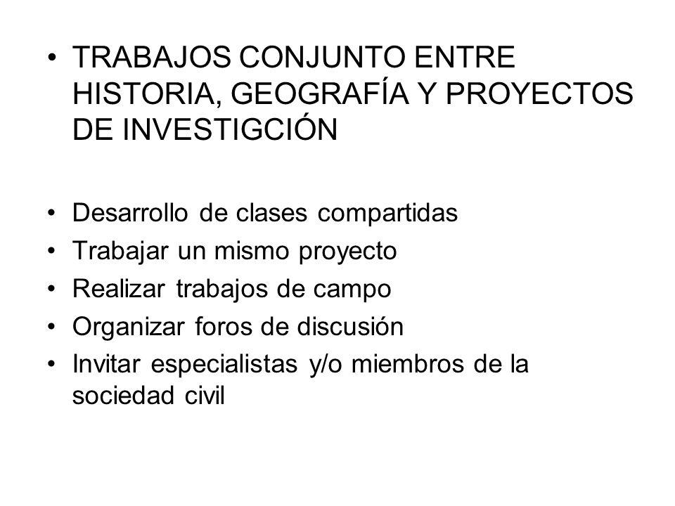 TRABAJOS CONJUNTO ENTRE HISTORIA, GEOGRAFÍA Y PROYECTOS DE INVESTIGCIÓN Desarrollo de clases compartidas Trabajar un mismo proyecto Realizar trabajos