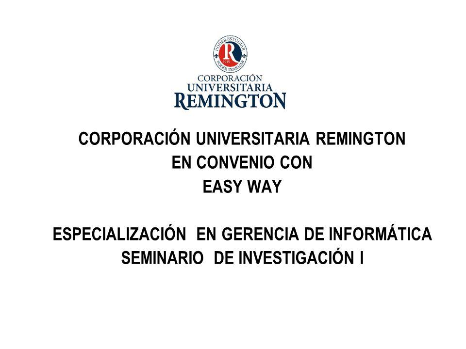 CORPORACIÓN UNIVERSITARIA REMINGTON EN CONVENIO CON EASY WAY ESPECIALIZACIÓN EN GERENCIA DE INFORMÁTICA SEMINARIO DE INVESTIGACIÓN I