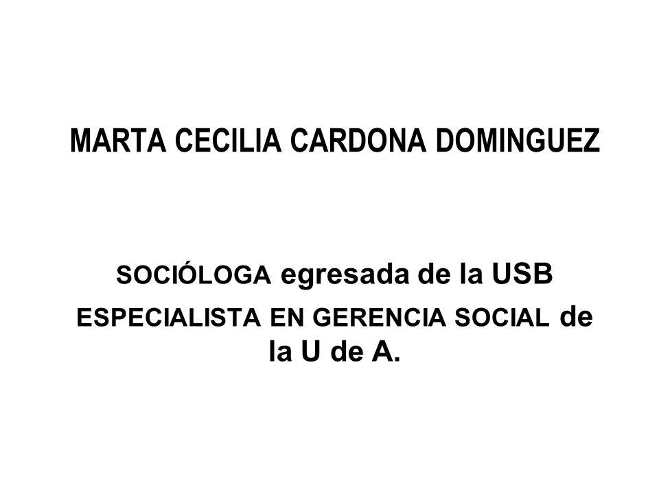 MARTA CECILIA CARDONA DOMINGUEZ SOCIÓLOGA egresada de la USB ESPECIALISTA EN GERENCIA SOCIAL de la U de A.