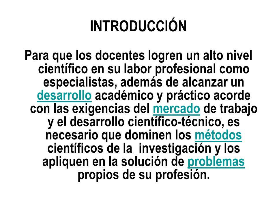 INTRODUCCIÓN Para que los docentes logren un alto nivel científico en su labor profesional como especialistas, además de alcanzar un desarrollo académ