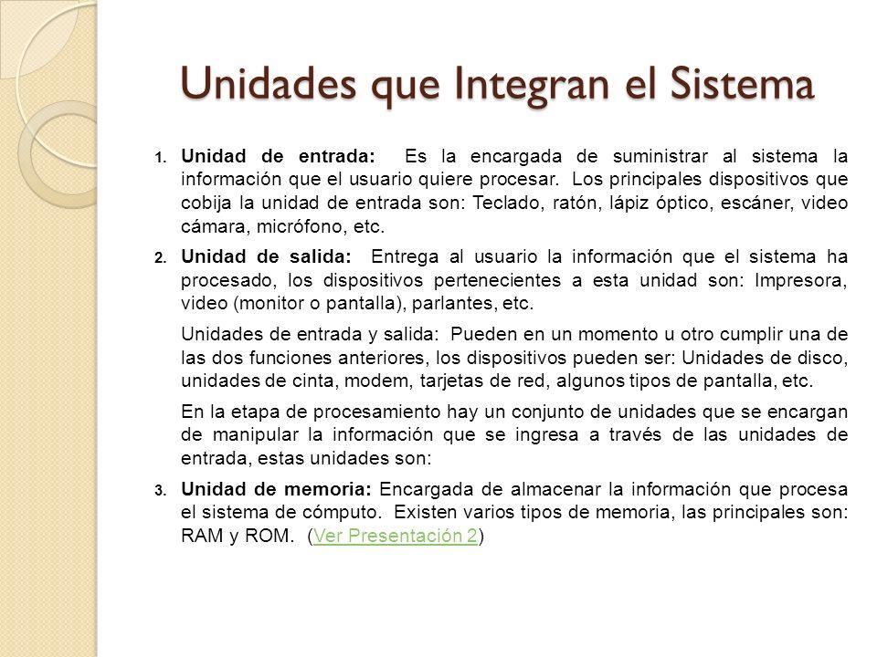 Unidades que Integran el Sistema 1. Unidad de entrada: Es la encargada de suministrar al sistema la información que el usuario quiere procesar. Los pr