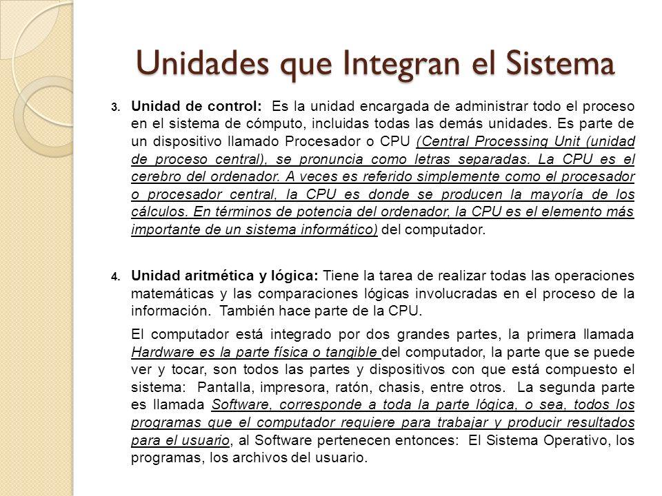 Unidades que Integran el Sistema 3. Unidad de control: Es la unidad encargada de administrar todo el proceso en el sistema de cómputo, incluidas todas