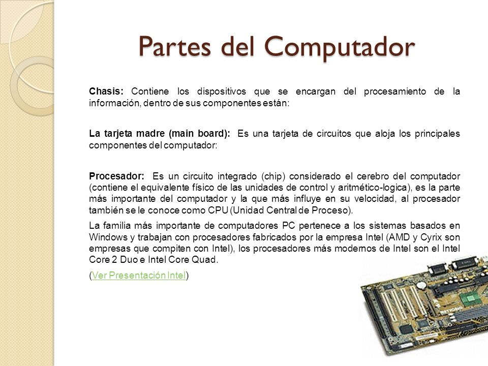 Partes del Computador Chasis: Contiene los dispositivos que se encargan del procesamiento de la información, dentro de sus componentes están: La tarje