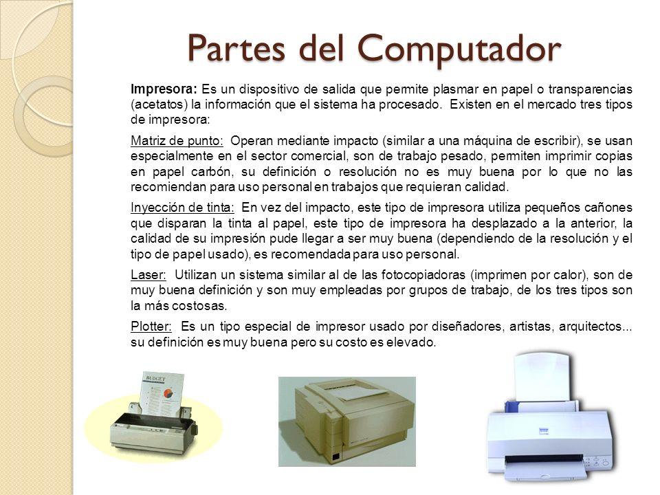 Impresora: Es un dispositivo de salida que permite plasmar en papel o transparencias (acetatos) la información que el sistema ha procesado. Existen en