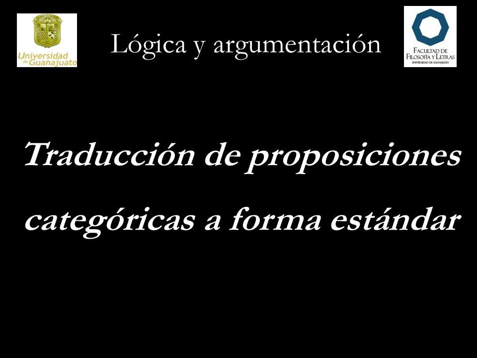 Lógica y argumentación Traducción de proposiciones categóricas a forma estándar