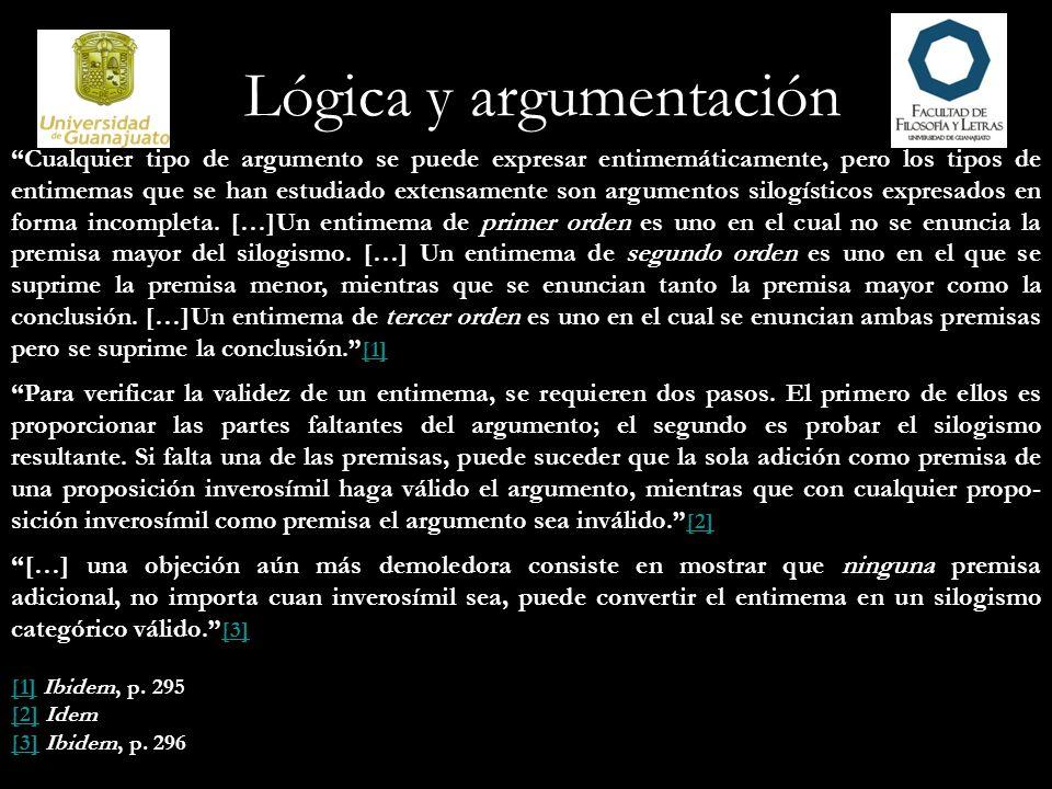 Lógica y argumentación Cualquier tipo de argumento se puede expresar entimemáticamente, pero los tipos de entimemas que se han estudiado extensamente