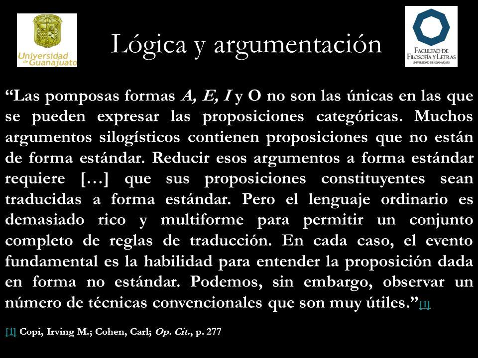 Lógica y argumentación Las pomposas formas A, E, I y O no son las únicas en las que se pueden expresar las proposiciones categóricas. Muchos argumento