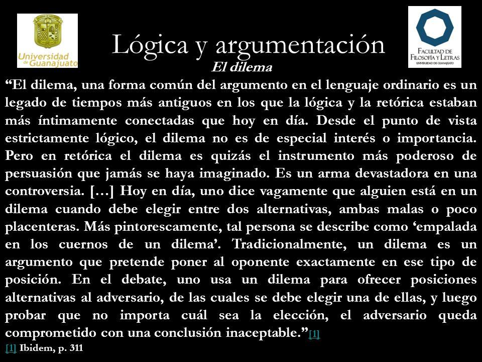 Lógica y argumentación El dilema El dilema, una forma común del argumento en el lenguaje ordinario es un legado de tiempos más antiguos en los que la