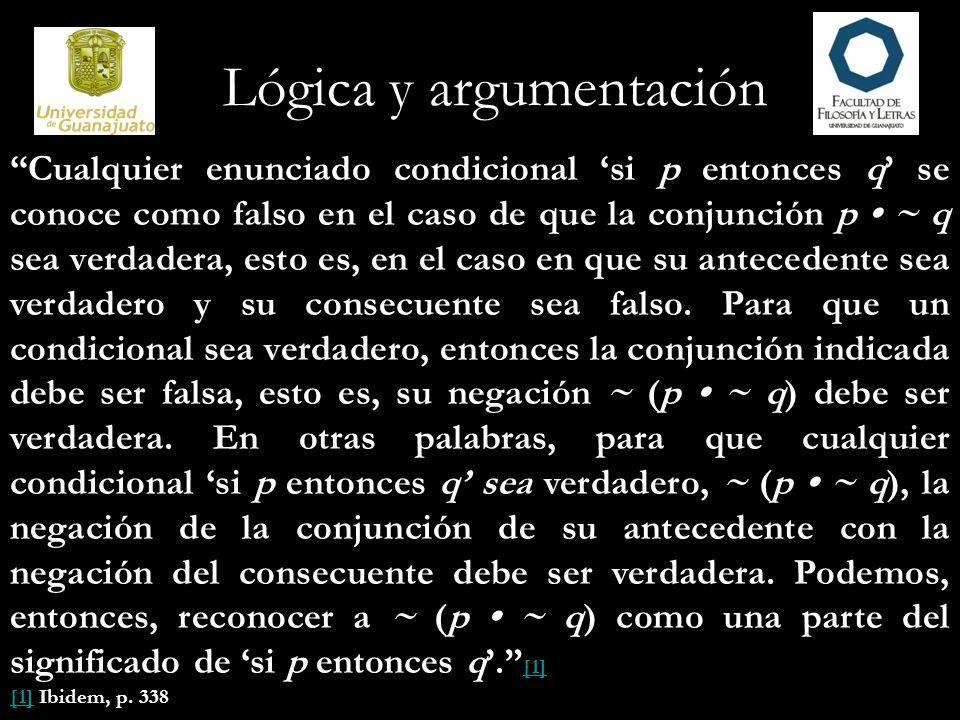 Lógica y argumentación Cualquier enunciado condicional si p entonces q se conoce como falso en el caso de que la conjunción p ~ q sea verdadera, esto