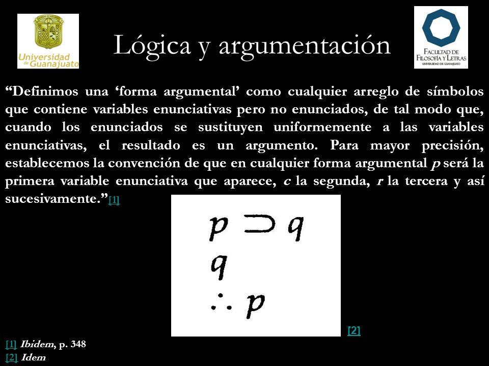 Lógica y argumentación Definimos una forma argumental como cualquier arreglo de símbolos que contiene variables enunciativas pero no enunciados, de t