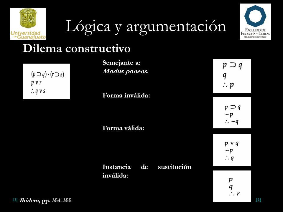 Lógica y argumentación Semejante a: Modus ponens. Forma inválida: Forma válida: Instancia de sustitución inválida: [1] [1] Ibidem, pp. 354-355 Dilema