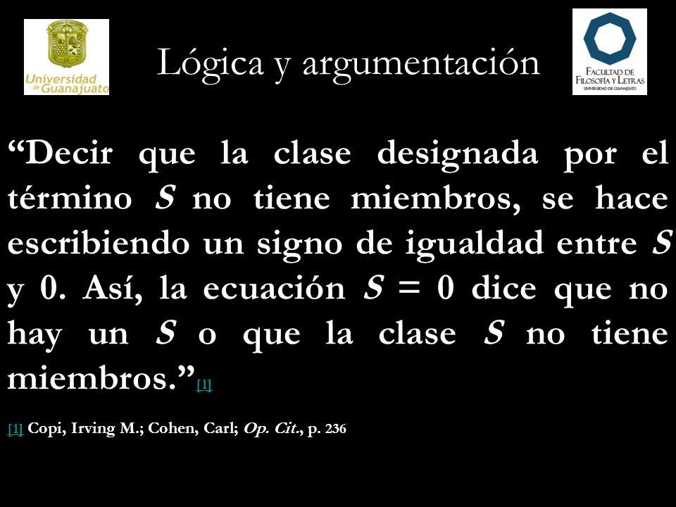 Lógica y argumentación Decir que la clase designada por el término S no tiene miembros, se hace escribiendo un signo de igualdad entre S y 0. Así, la
