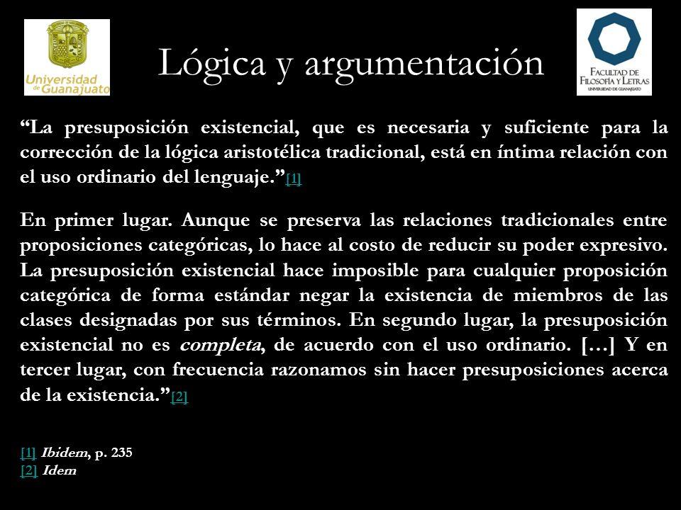 Lógica y argumentación La presuposición existencial, que es necesaria y suficiente para la corrección de la lógica aristotélica tradicional, está en í