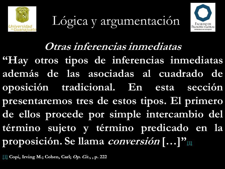 Lógica y argumentación Otras inferencias inmediatas Hay otros tipos de inferencias inmediatas además de las asociadas al cuadrado de oposición tradici