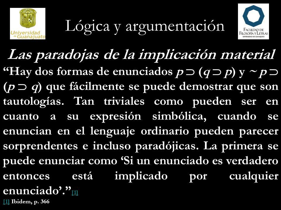 Lógica y argumentación Las paradojas de la implicación material Hay dos formas de enunciados p (q p) y ~ p (p q) que fácilmente se puede demostrar que