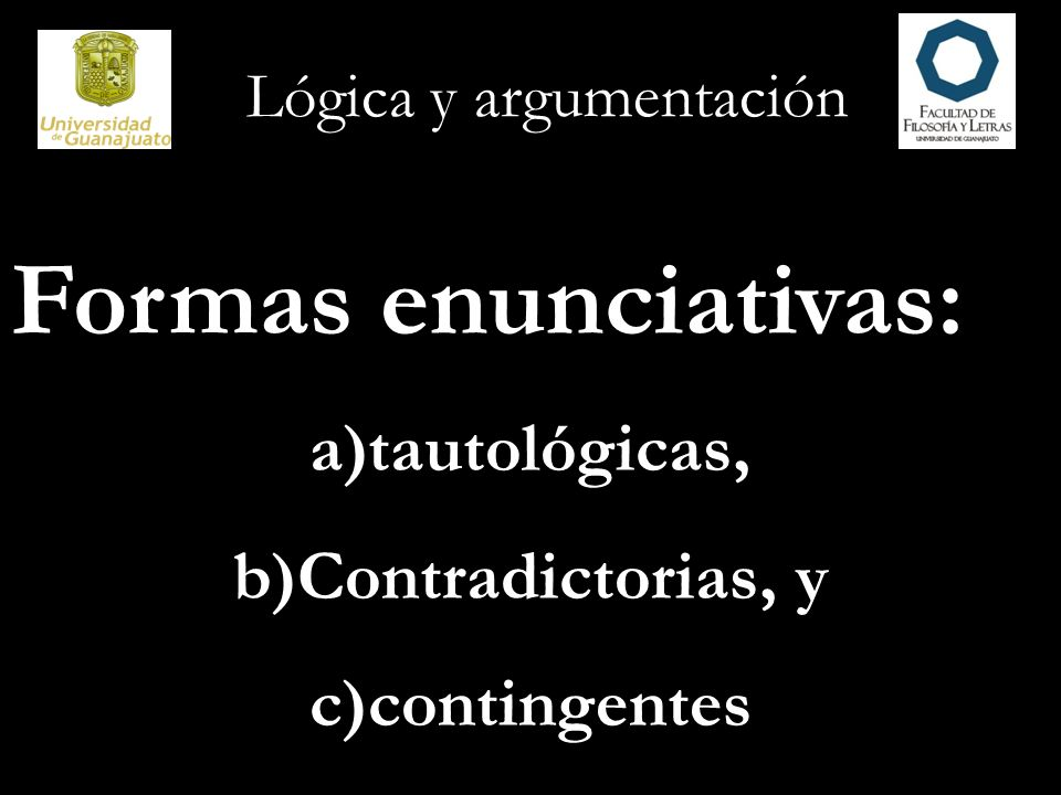 Lógica y argumentación Tautología Una forma enunciativa que tiene solamente instancias de sustitución verdaderas se llama enunciado tautológico o tautología.