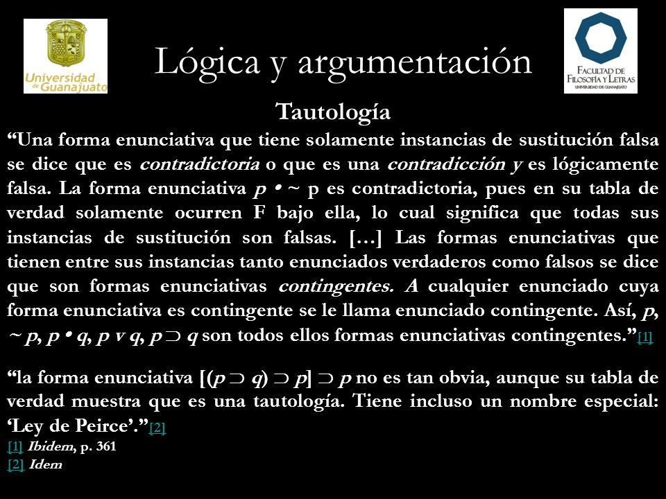 Lógica y argumentación Tautología Una forma enunciativa que tiene solamente instancias de sustitución falsa se dice que es contradictoria o que es una