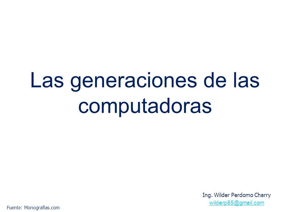 Las generaciones de las computadoras Ing. Wilder Perdomo Charry wilderp85@gmail.com Fuente: Monografias.com