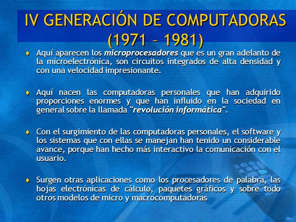 IV GENERACIÓN DE COMPUTADORAS (1971 – 1981) t Aquí aparecen los microprocesadores que es un gran adelanto de la microelectrónica, son circuitos integr
