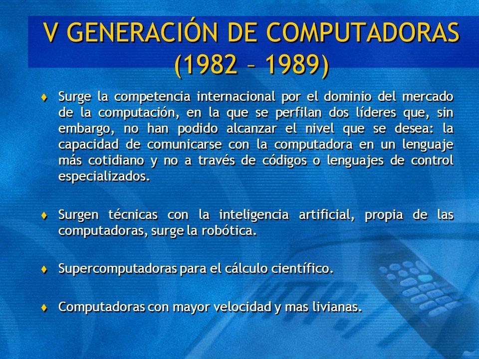 V GENERACIÓN DE COMPUTADORAS (1982 – 1989) t Surge la competencia internacional por el dominio del mercado de la computación, en la que se perfilan do