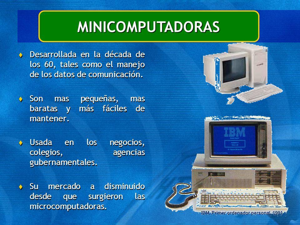 MINICOMPUTADORAS t Desarrollada en la década de los 60, tales como el manejo de los datos de comunicación. t Son mas pequeñas, mas baratas y más fácil