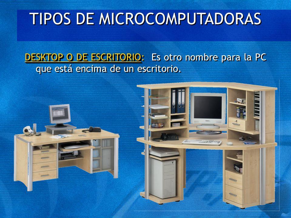 TIPOS DE MICROCOMPUTADORAS DESKTOP O DE ESCRITORIO DESKTOP O DE ESCRITORIO: Es otro nombre para la PC que está encima de un escritorio.