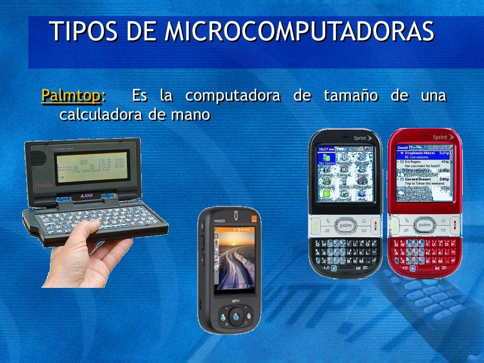TIPOS DE MICROCOMPUTADORAS Palmtop Palmtop: Es la computadora de tamaño de una calculadora de mano