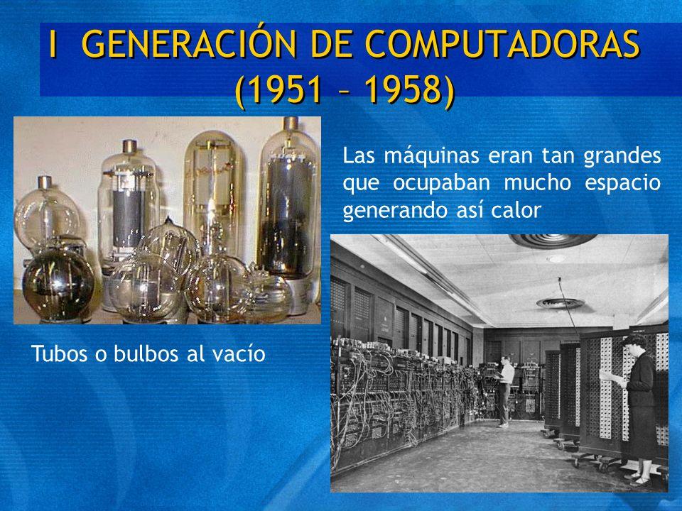 I GENERACIÓN DE COMPUTADORAS (1951 – 1958) Tubos o bulbos al vacío Las máquinas eran tan grandes que ocupaban mucho espacio generando así calor