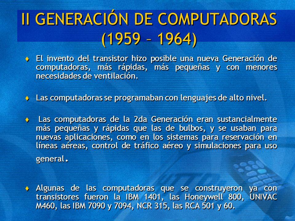 II GENERACIÓN DE COMPUTADORAS (1959 – 1964) t El invento del transistor hizo posible una nueva Generación de computadoras, más rápidas, más pequeñas y