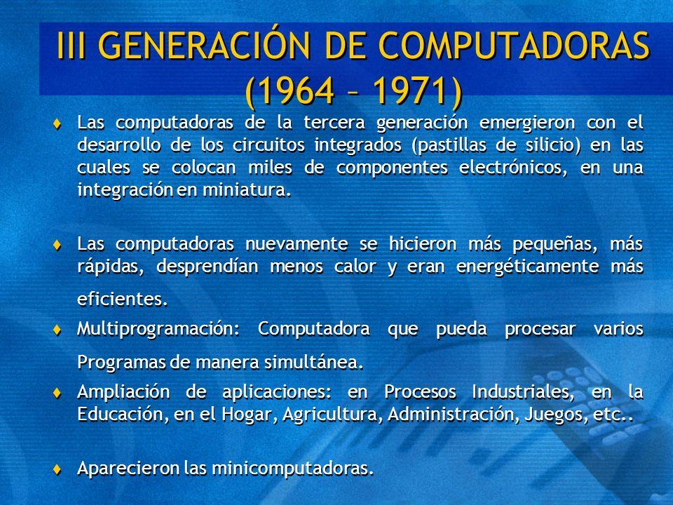 III GENERACIÓN DE COMPUTADORAS (1964 – 1971) t Las computadoras de la tercera generación emergieron con el desarrollo de los circuitos integrados (pas