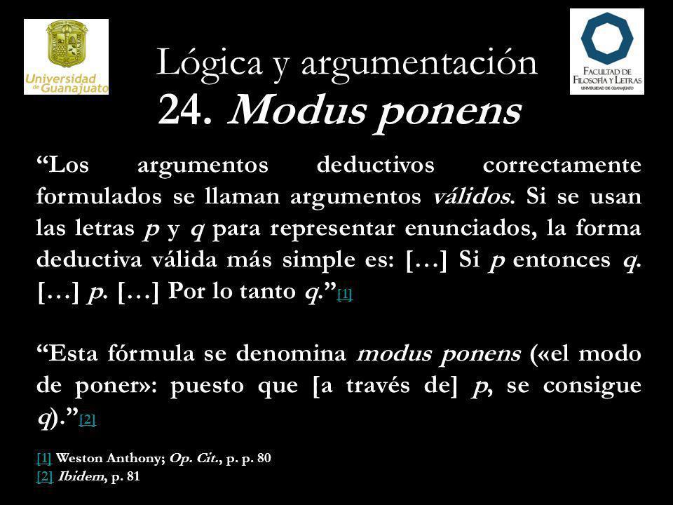 Lógica y argumentación 24. Modus ponens Los argumentos deductivos correctamente formulados se llaman argumentos válidos. Si se usan las letras p y q p
