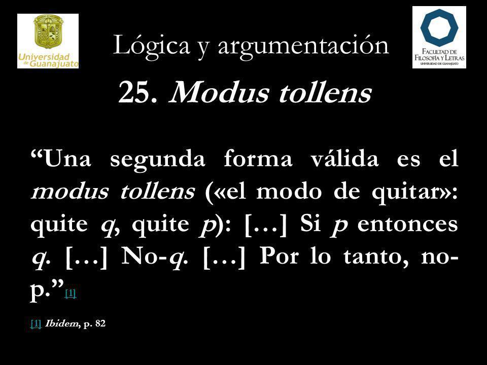 Lógica y argumentación 25. Modus tollens Una segunda forma válida es el modus tollens («el modo de quitar»: quite q, quite p): […] Si p entonces q. […