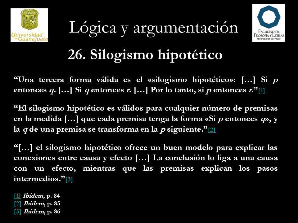 Lógica y argumentación 26. Silogismo hipotético Una tercera forma válida es el «silogismo hipotético»: […] Si p entonces q. […] Si q entonces r. […] P