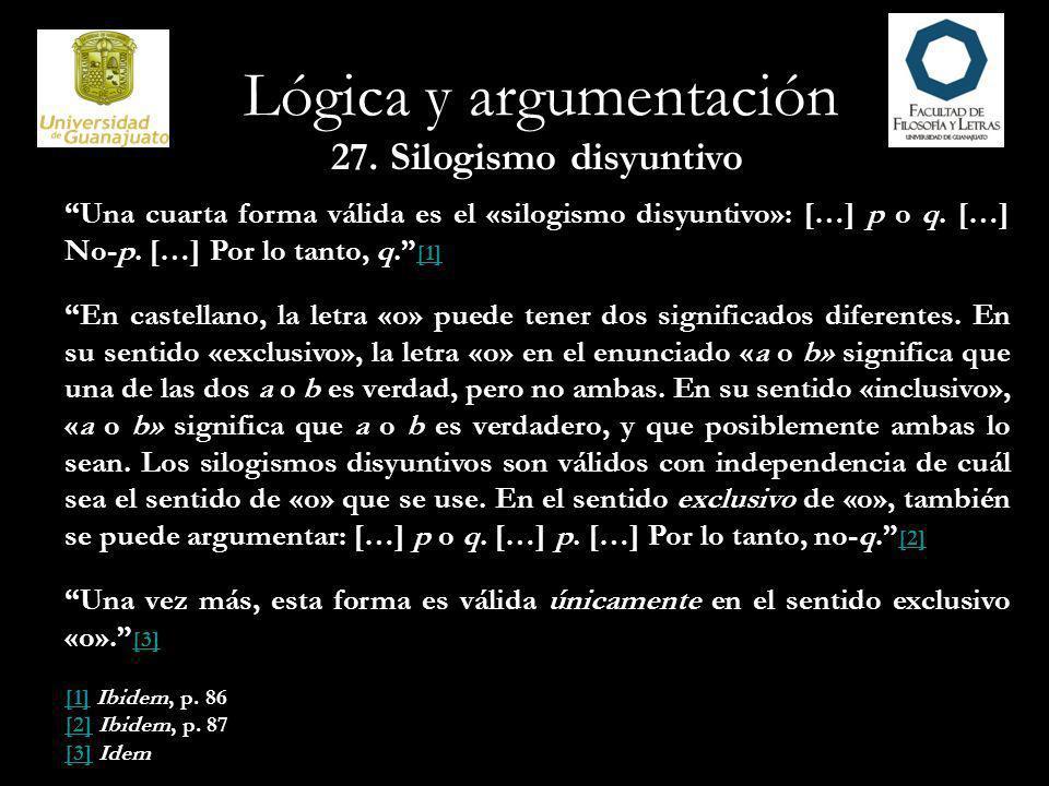 Lógica y argumentación 27. Silogismo disyuntivo Una cuarta forma válida es el «silogismo disyuntivo»: […] p o q. […] No-p. […] Por lo tanto, q. [1] [1