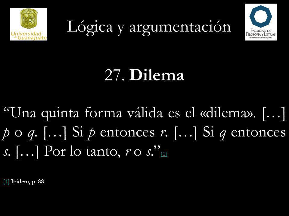 Lógica y argumentación 27. Dilema Una quinta forma válida es el «dilema». […] p o q. […] Si p entonces r. […] Si q entonces s. […] Por lo tanto, r o s