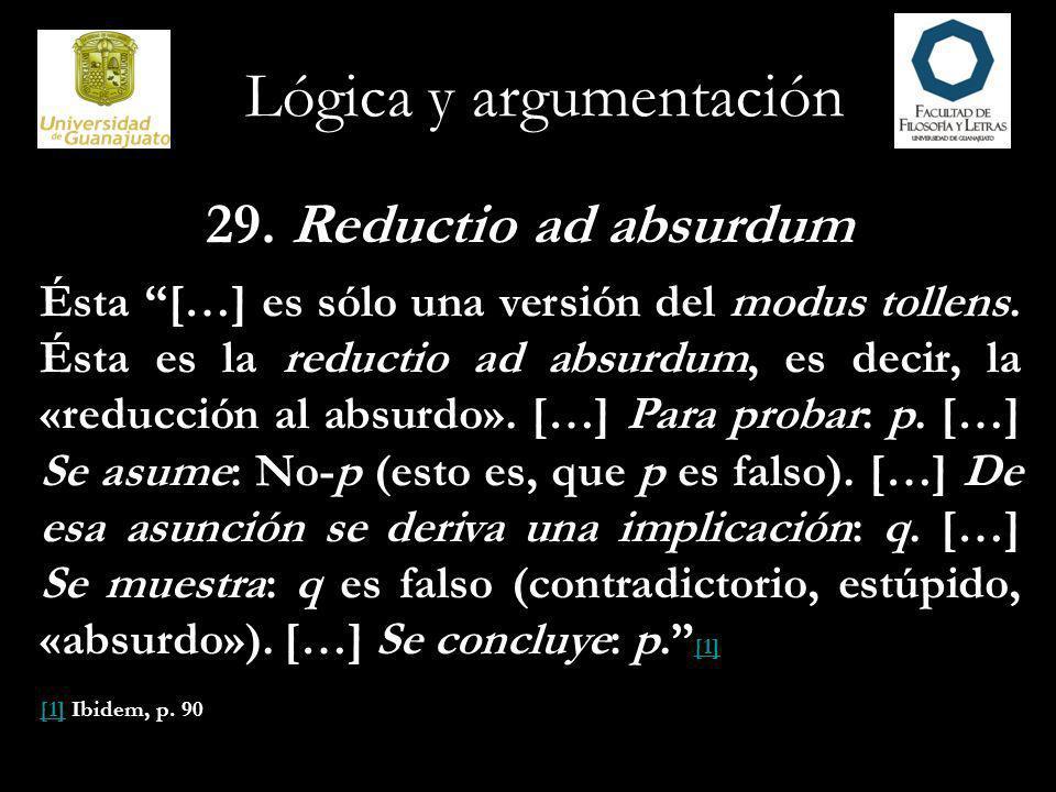 Lógica y argumentación 29. Reductio ad absurdum Ésta […] es sólo una versión del modus tollens. Ésta es la reductio ad absurdum, es decir, la «reducci