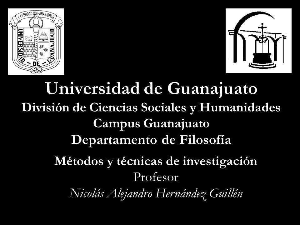 Universidad de Guanajuato División de Ciencias Sociales y Humanidades Campus Guanajuato Departamento de Filosofía Métodos y técnicas de investigación Profesor Nicolás Alejandro Hernández Guillén