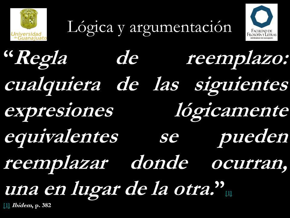 Lógica y argumentación Regla de reemplazo: cualquiera de las siguientes expresiones lógicamente equivalentes se pueden reemplazar donde ocurran, una e
