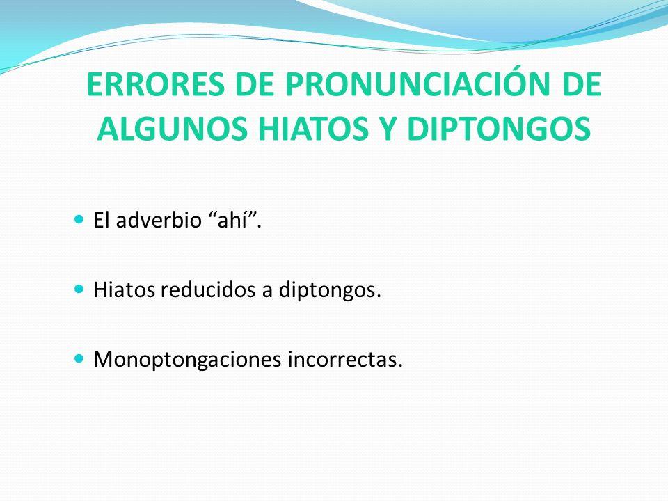 ERRORES DE PRONUNCIACIÓN DE ALGUNOS HIATOS Y DIPTONGOS El adverbio ahí. Hiatos reducidos a diptongos. Monoptongaciones incorrectas.
