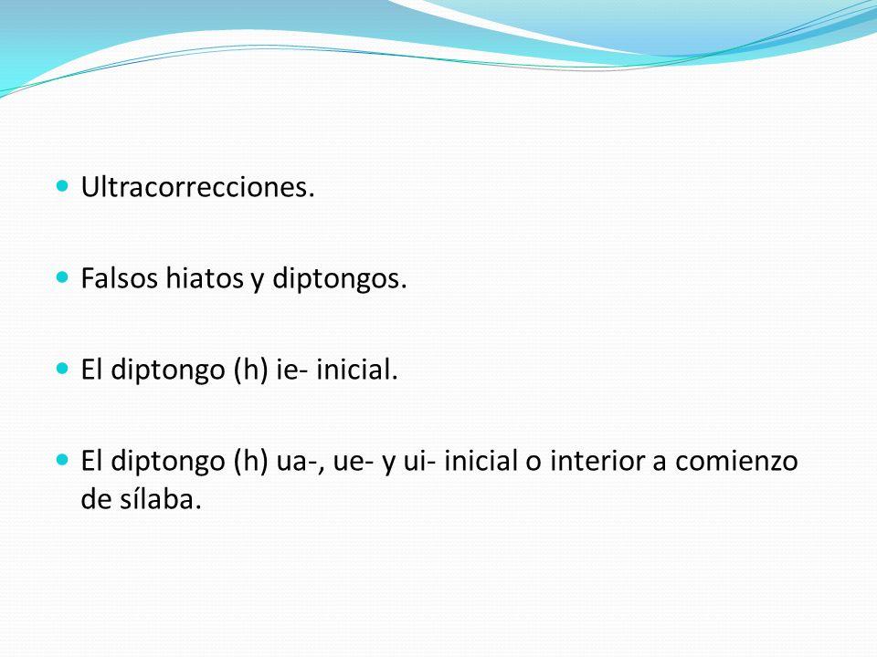 Ultracorrecciones. Falsos hiatos y diptongos. El diptongo (h) ie- inicial. El diptongo (h) ua-, ue- y ui- inicial o interior a comienzo de sílaba.