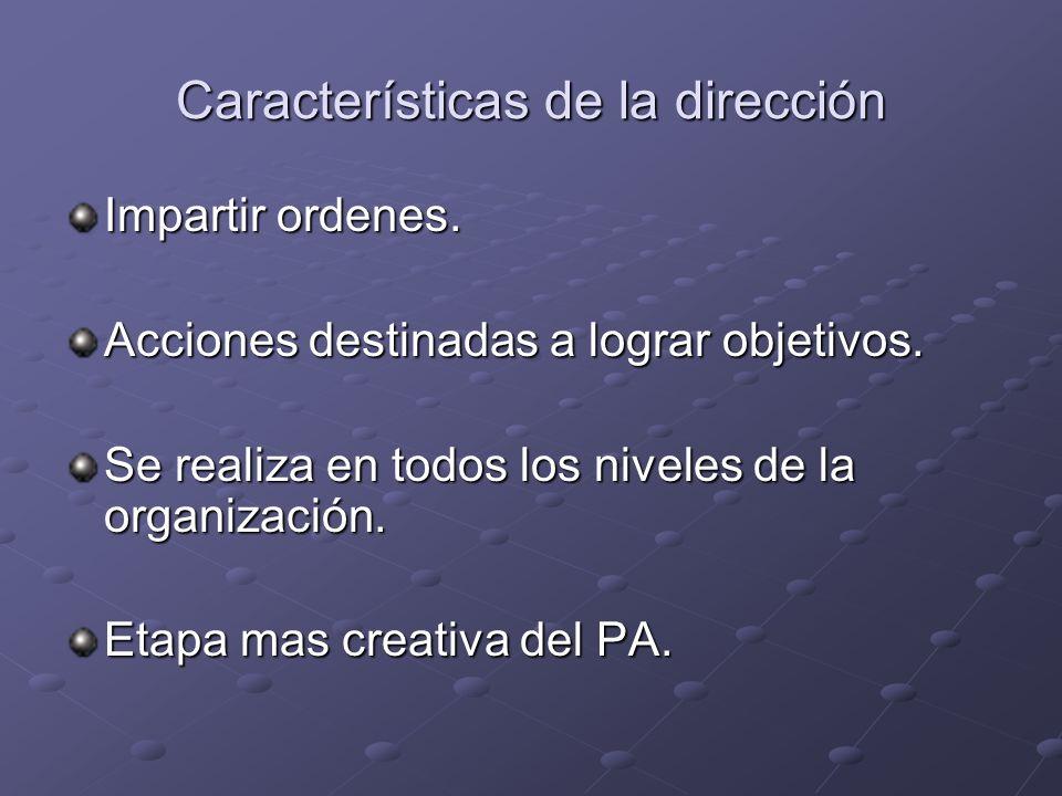Características de la dirección Impartir ordenes. Acciones destinadas a lograr objetivos. Se realiza en todos los niveles de la organización. Etapa ma